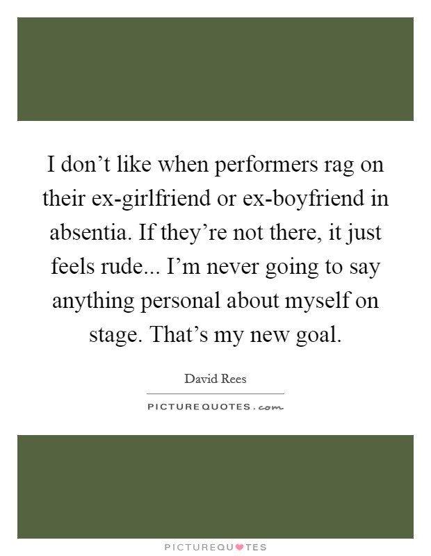 I don't like when performers rag on their ex-girlfriend or ex-boyfriend in absentia. If they're not there, it just feels rude... I'm never going to say anything personal about myself on stage. That's my new goal Picture Quote #1