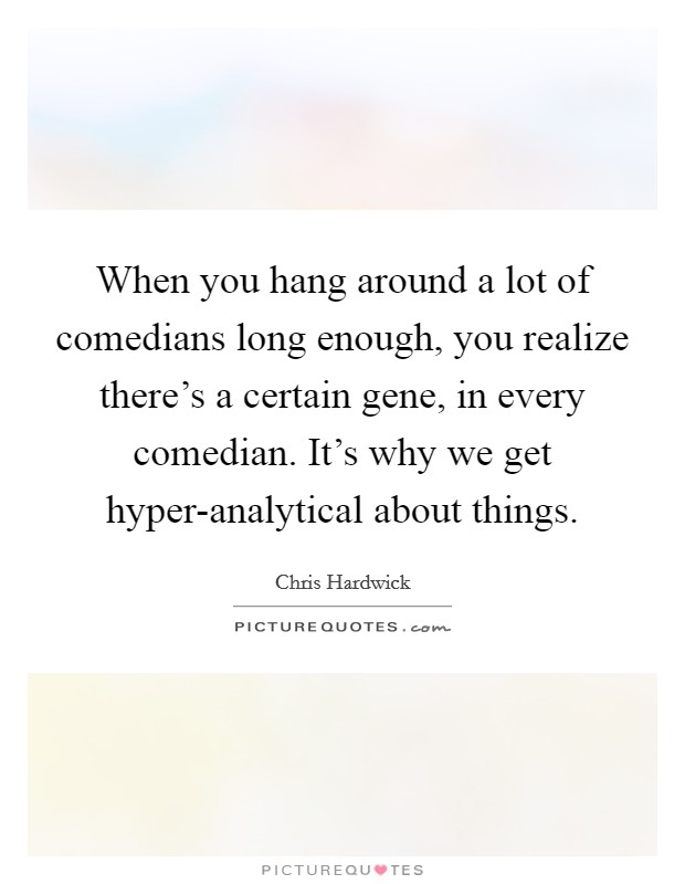 When you hang around a lot of comedians long enough, you realize there's a certain gene, in every comedian. It's why we get hyper-analytical about things Picture Quote #1