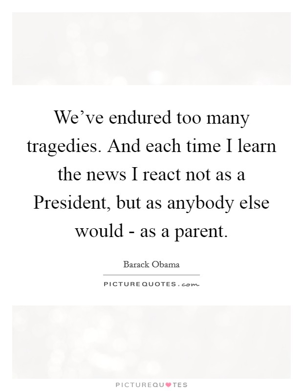 We've endured too many tragedies. And each time I learn the news I react not as a President, but as anybody else would - as a parent Picture Quote #1