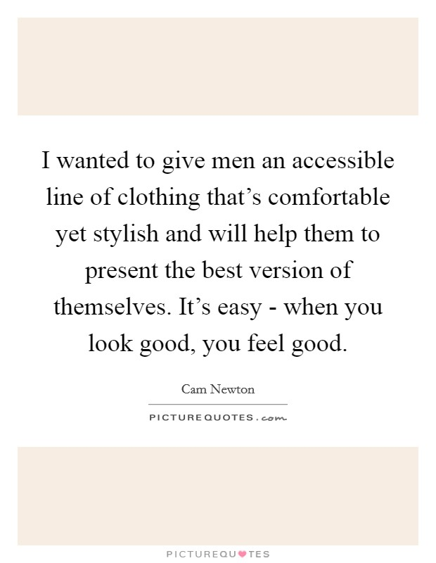I wanted to give men an accessible line of clothing that's comfortable yet stylish and will help them to present the best version of themselves. It's easy - when you look good, you feel good Picture Quote #1