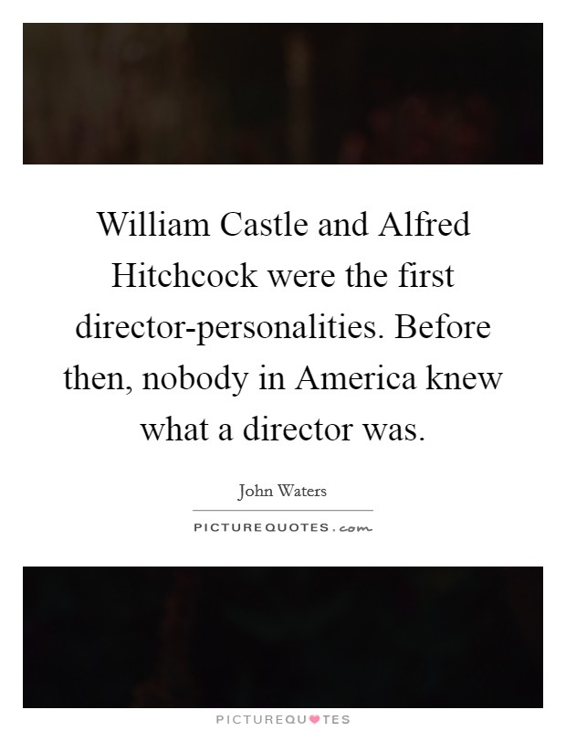 William Castle and Alfred Hitchcock were the first director-personalities. Before then, nobody in America knew what a director was Picture Quote #1