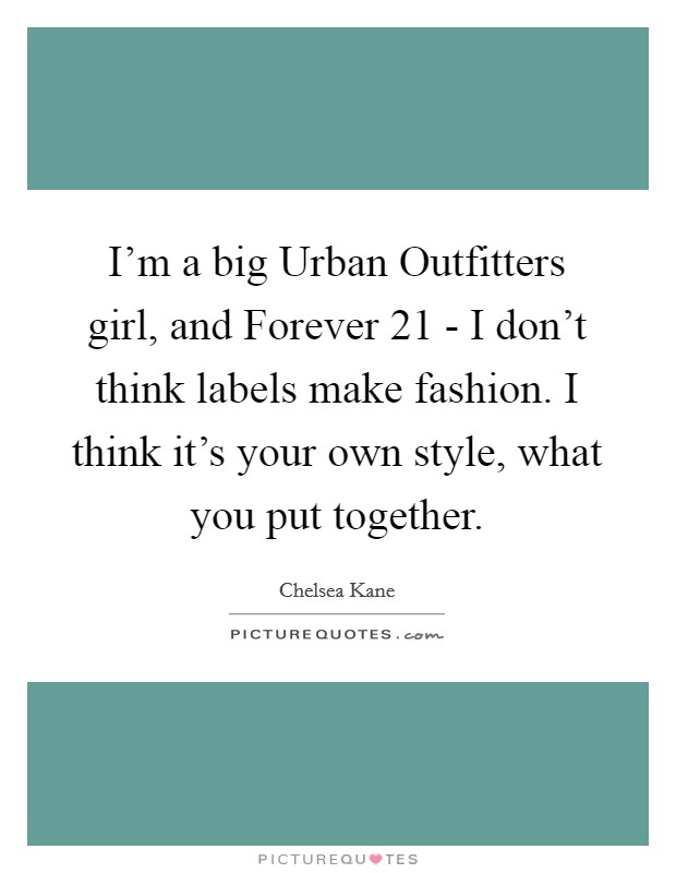 I'm a big Urban Outfitters girl, and Forever 21 - I don't think labels make fashion. I think it's your own style, what you put together Picture Quote #1
