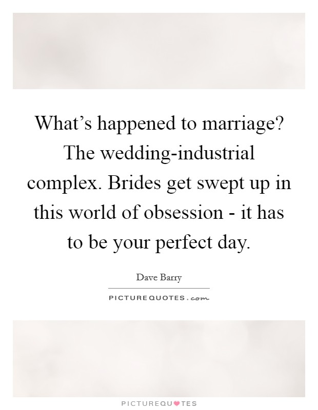 What's happened to marriage? The wedding-industrial complex. Brides get swept up in this world of obsession - it has to be your perfect day Picture Quote #1