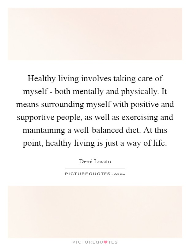 Healthy living involves taking care of myself - both mentally and physically. It means surrounding myself with positive and supportive people, as well as exercising and maintaining a well-balanced diet. At this point, healthy living is just a way of life Picture Quote #1