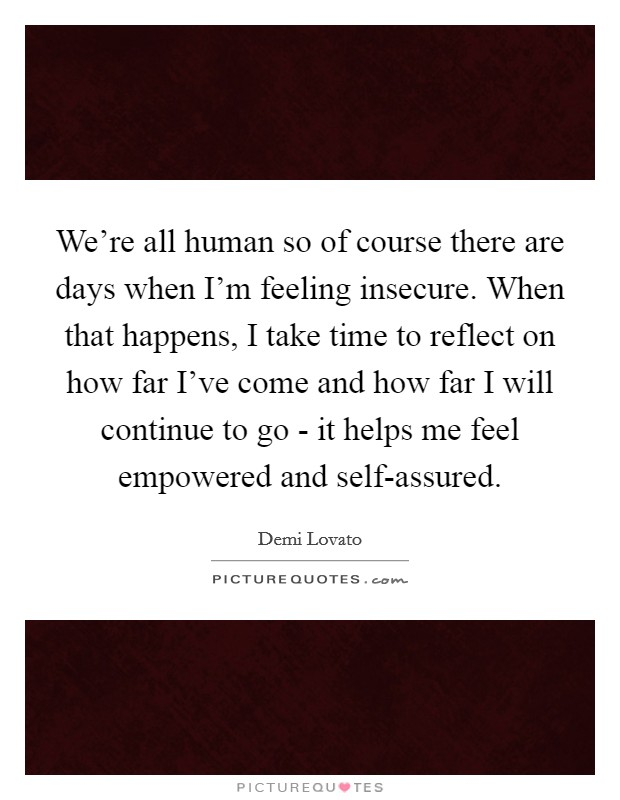 We're all human so of course there are days when I'm feeling insecure. When that happens, I take time to reflect on how far I've come and how far I will continue to go - it helps me feel empowered and self-assured Picture Quote #1