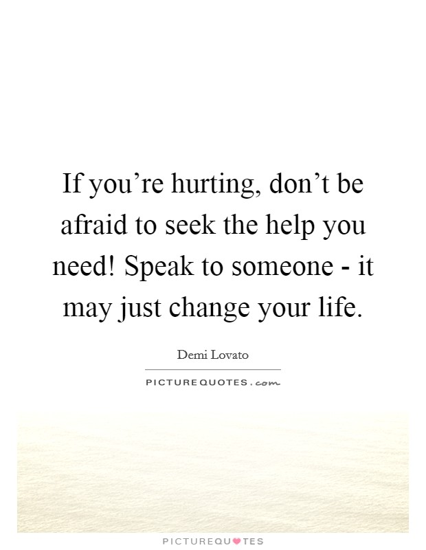 If you're hurting, don't be afraid to seek the help you need! Speak to someone - it may just change your life Picture Quote #1