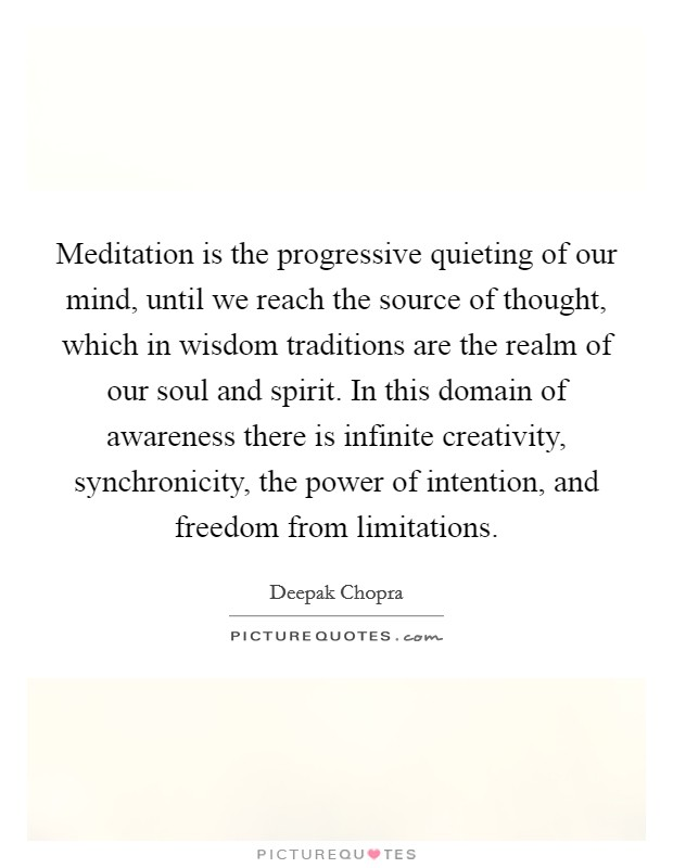 Meditation is the progressive quieting of our mind, until we reach the source of thought, which in wisdom traditions are the realm of our soul and spirit. In this domain of awareness there is infinite creativity, synchronicity, the power of intention, and freedom from limitations Picture Quote #1