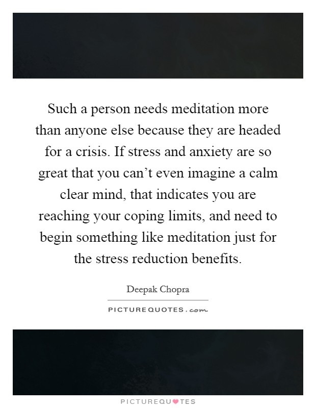 Such a person needs meditation more than anyone else because they are headed for a crisis. If stress and anxiety are so great that you can't even imagine a calm clear mind, that indicates you are reaching your coping limits, and need to begin something like meditation just for the stress reduction benefits Picture Quote #1