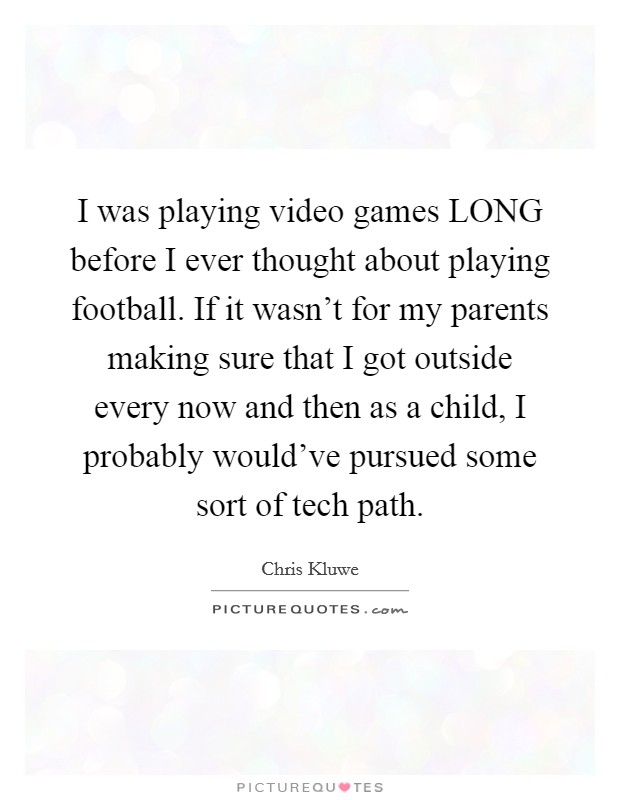 I was playing video games LONG before I ever thought about playing football. If it wasn't for my parents making sure that I got outside every now and then as a child, I probably would've pursued some sort of tech path Picture Quote #1