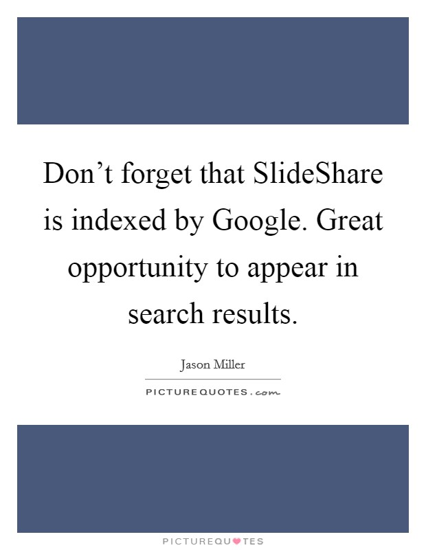 Don't forget that SlideShare is indexed by Google. Great opportunity to appear in search results Picture Quote #1
