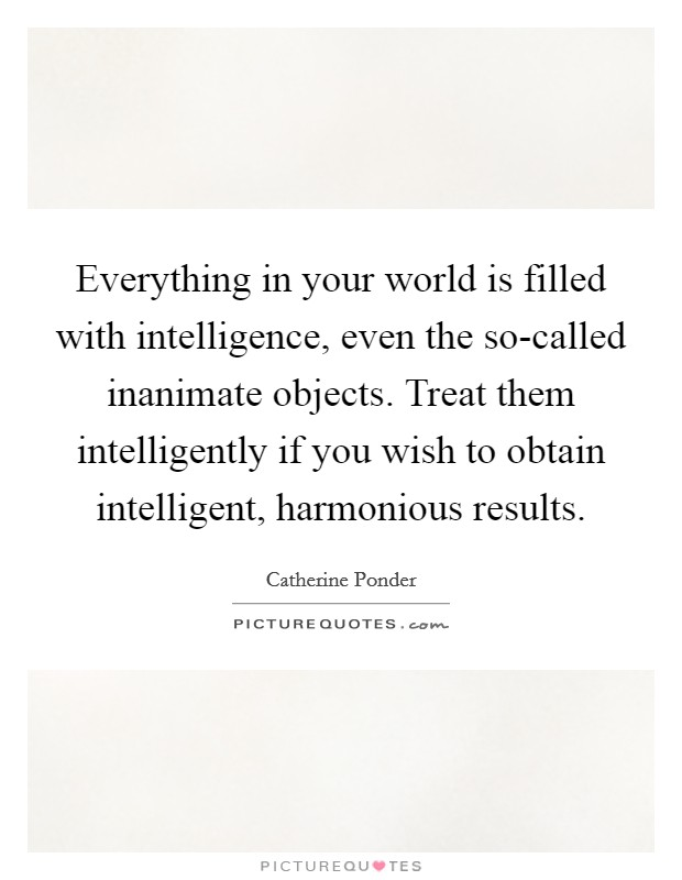 Everything in your world is filled with intelligence, even the so-called inanimate objects. Treat them intelligently if you wish to obtain intelligent, harmonious results Picture Quote #1