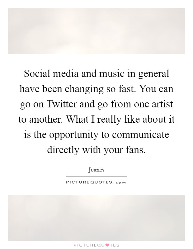 Social media and music in general have been changing so fast. You can go on Twitter and go from one artist to another. What I really like about it is the opportunity to communicate directly with your fans Picture Quote #1