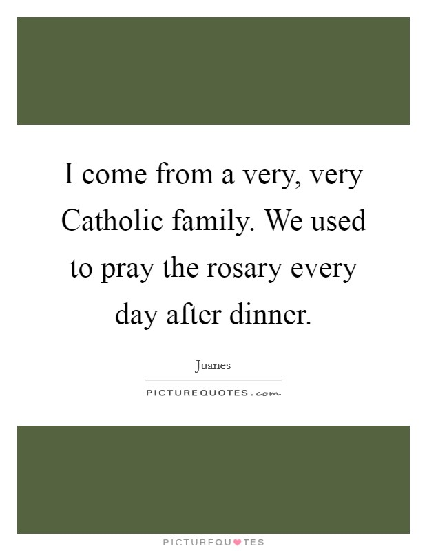 I come from a very, very Catholic family. We used to pray the rosary every day after dinner Picture Quote #1
