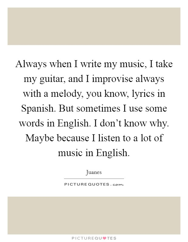 Always when I write my music, I take my guitar, and I improvise always with a melody, you know, lyrics in Spanish. But sometimes I use some words in English. I don't know why. Maybe because I listen to a lot of music in English Picture Quote #1