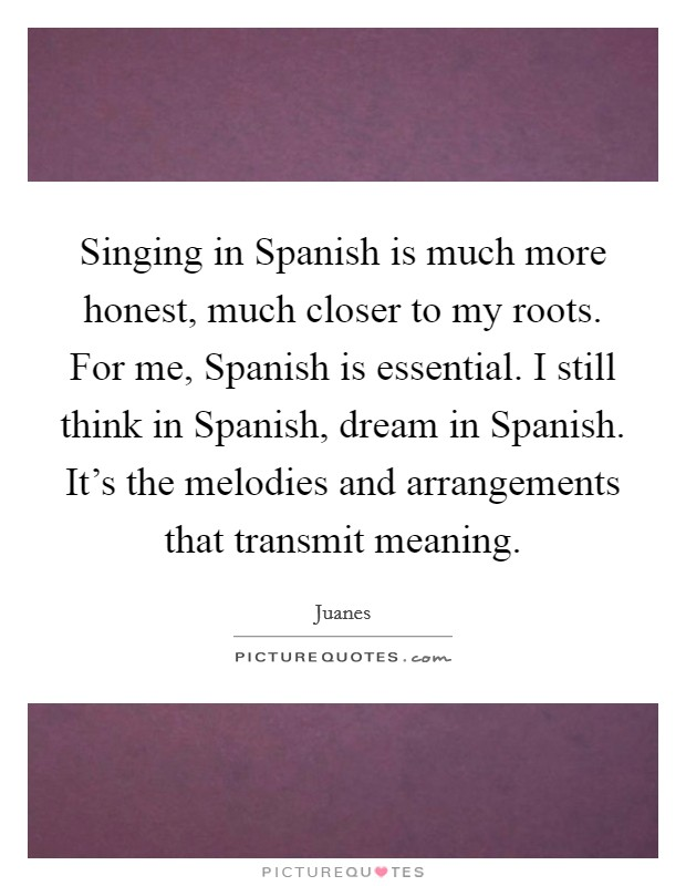 Singing in Spanish is much more honest, much closer to my roots. For me, Spanish is essential. I still think in Spanish, dream in Spanish. It's the melodies and arrangements that transmit meaning Picture Quote #1