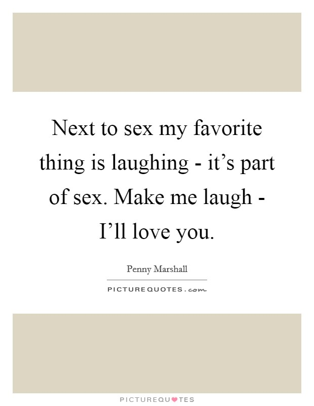 Next to sex my favorite thing is laughing - it's part of sex. Make me laugh - I'll love you Picture Quote #1