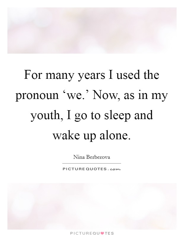 For many years I used the pronoun 'we.' Now, as in my youth, I go to sleep and wake up alone Picture Quote #1
