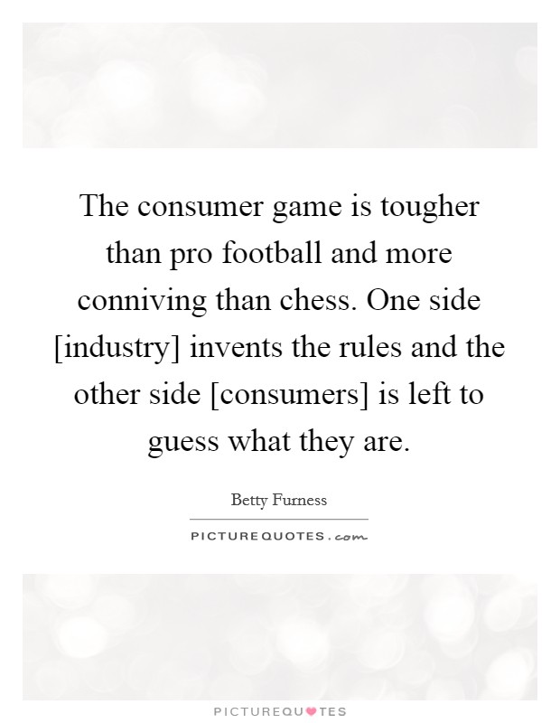 The consumer game is tougher than pro football and more conniving than chess. One side [industry] invents the rules and the other side [consumers] is left to guess what they are Picture Quote #1
