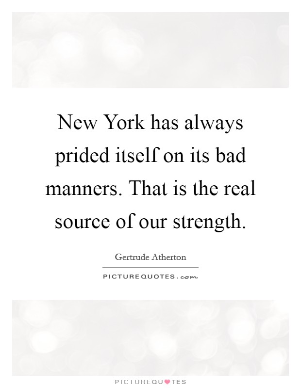 New York has always prided itself on its bad manners. That is the real source of our strength Picture Quote #1
