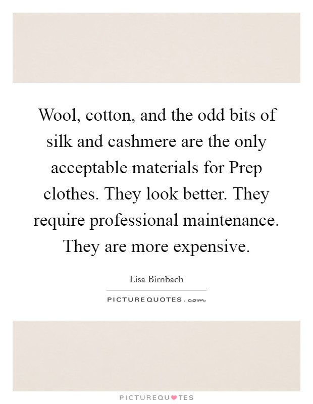 Wool, cotton, and the odd bits of silk and cashmere are the only acceptable materials for Prep clothes. They look better. They require professional maintenance. They are more expensive Picture Quote #1