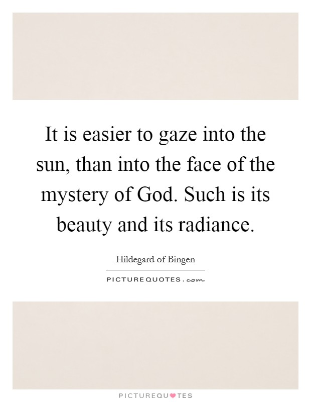 It is easier to gaze into the sun, than into the face of the mystery of God. Such is its beauty and its radiance Picture Quote #1