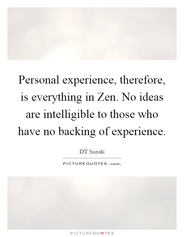 Personal experience, therefore, is everything in Zen. No ideas are intelligible to those who have no backing of experience Picture Quote #1