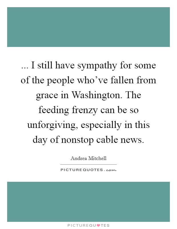 ... I still have sympathy for some of the people who've fallen from grace in Washington. The feeding frenzy can be so unforgiving, especially in this day of nonstop cable news Picture Quote #1