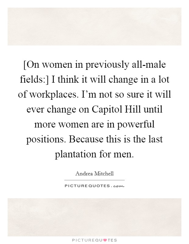 [On women in previously all-male fields:] I think it will change in a lot of workplaces. I'm not so sure it will ever change on Capitol Hill until more women are in powerful positions. Because this is the last plantation for men Picture Quote #1