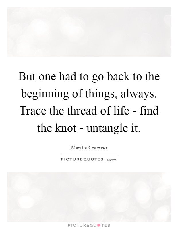But one had to go back to the beginning of things, always. Trace the thread of life - find the knot - untangle it Picture Quote #1