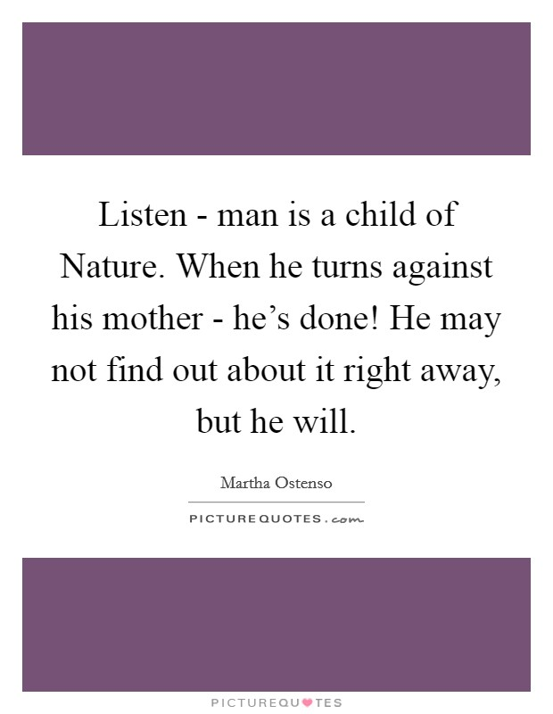 Listen - man is a child of Nature. When he turns against his mother - he's done! He may not find out about it right away, but he will Picture Quote #1