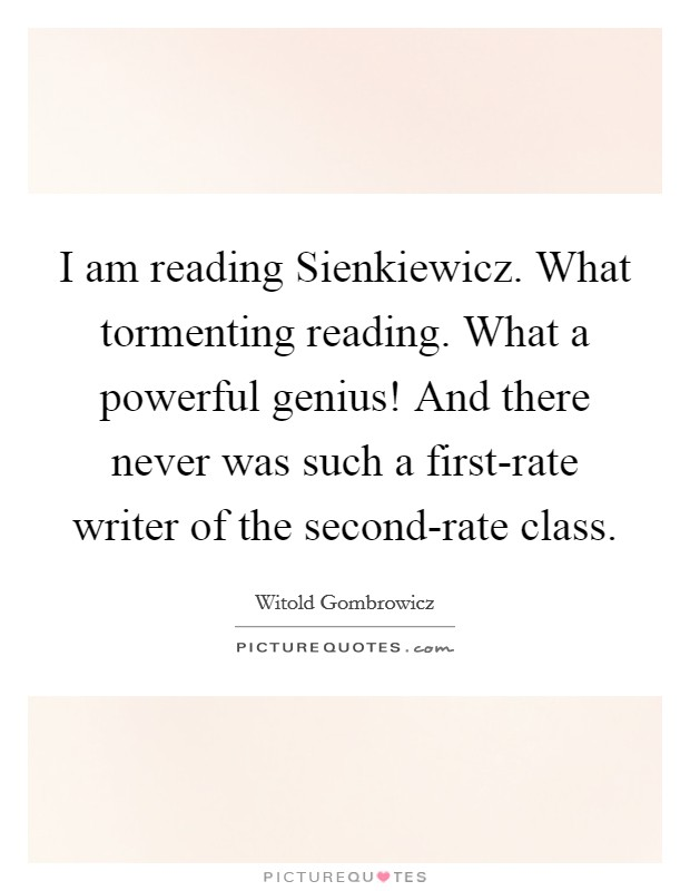 I am reading Sienkiewicz. What tormenting reading. What a powerful genius! And there never was such a first-rate writer of the second-rate class Picture Quote #1