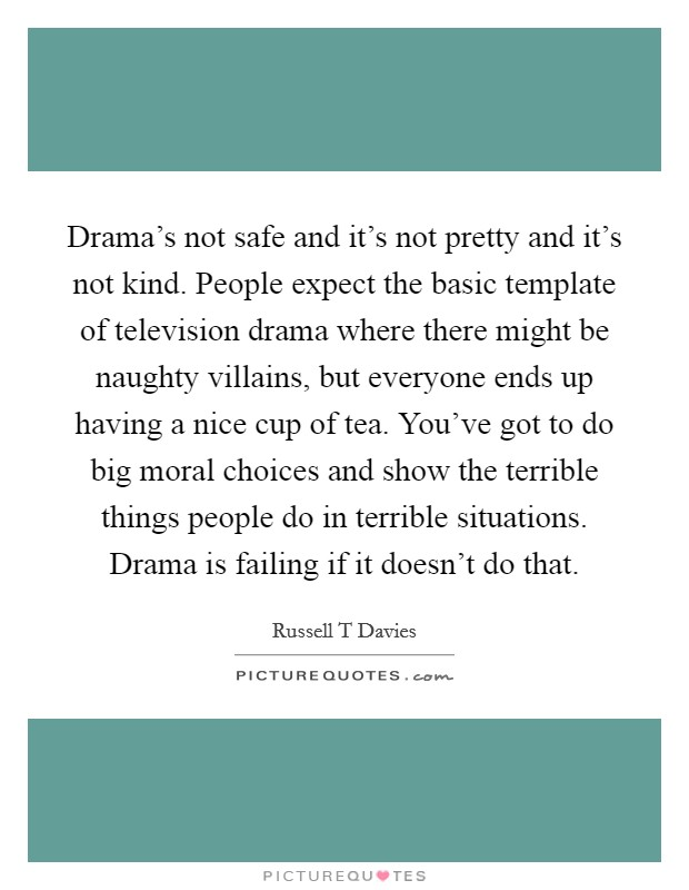 Drama's not safe and it's not pretty and it's not kind. People expect the basic template of television drama where there might be naughty villains, but everyone ends up having a nice cup of tea. You've got to do big moral choices and show the terrible things people do in terrible situations. Drama is failing if it doesn't do that Picture Quote #1