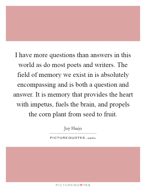 I have more questions than answers in this world as do most poets and writers. The field of memory we exist in is absolutely encompassing and is both a question and answer. It is memory that provides the heart with impetus, fuels the brain, and propels the corn plant from seed to fruit Picture Quote #1