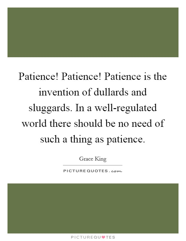 Patience! Patience! Patience is the invention of dullards and sluggards. In a well-regulated world there should be no need of such a thing as patience Picture Quote #1