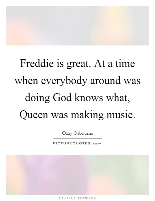 Freddie is great. At a time when everybody around was doing God knows what, Queen was making music Picture Quote #1