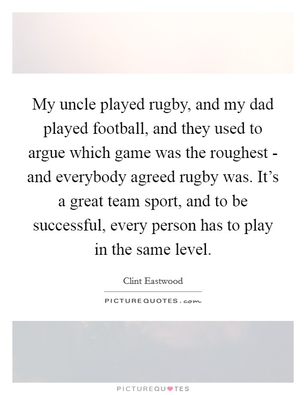 My uncle played rugby, and my dad played football, and they used to argue which game was the roughest - and everybody agreed rugby was. It's a great team sport, and to be successful, every person has to play in the same level Picture Quote #1