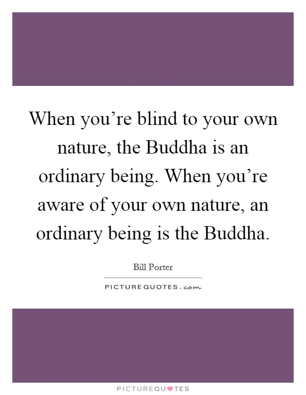 When you're blind to your own nature, the Buddha is an ordinary being. When you're aware of your own nature, an ordinary being is the Buddha Picture Quote #1