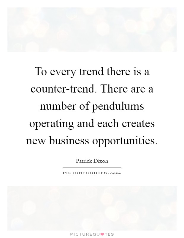To every trend there is a counter-trend. There are a number of pendulums operating and each creates new business opportunities Picture Quote #1