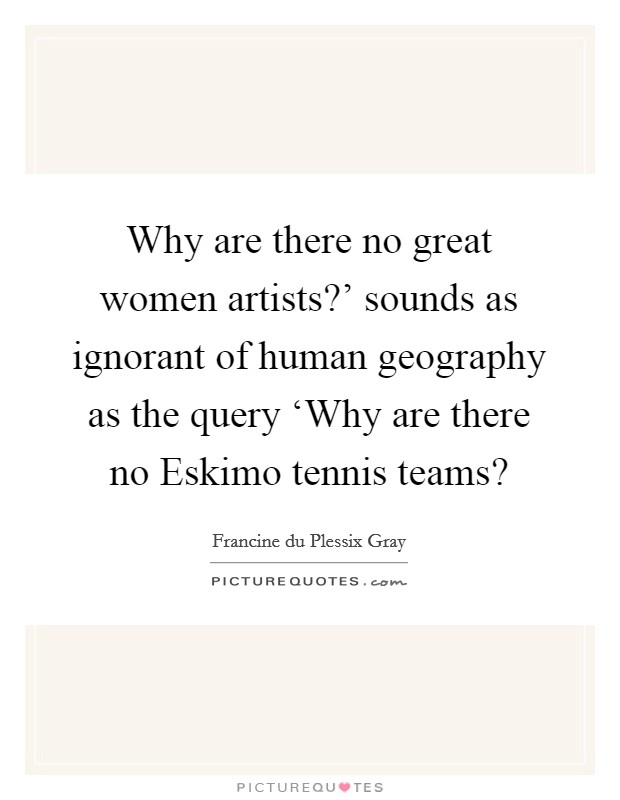 Why are there no great women artists?' sounds as ignorant of human geography as the query 'Why are there no Eskimo tennis teams? Picture Quote #1