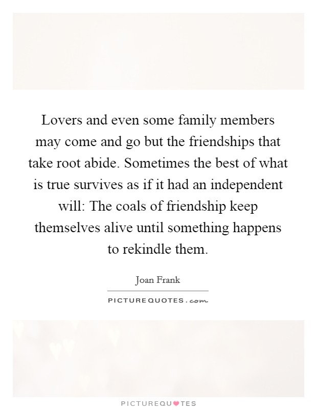 Lovers and even some family members may come and go but the friendships that take root abide. Sometimes the best of what is true survives as if it had an independent will: The coals of friendship keep themselves alive until something happens to rekindle them Picture Quote #1
