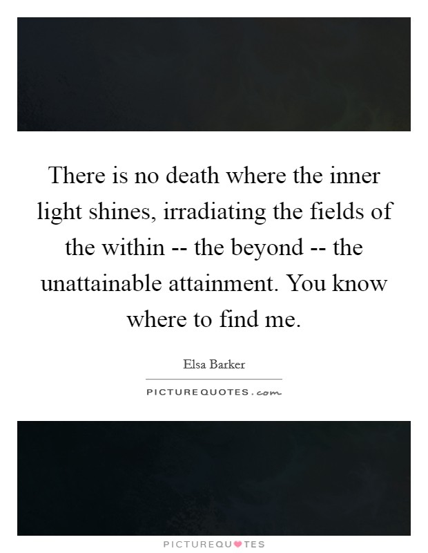 There is no death where the inner light shines, irradiating the fields of the within -- the beyond -- the unattainable attainment. You know where to find me Picture Quote #1