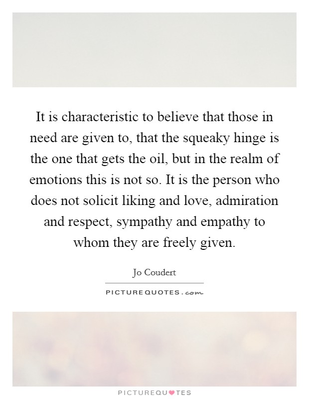 It is characteristic to believe that those in need are given to, that the squeaky hinge is the one that gets the oil, but in the realm of emotions this is not so. It is the person who does not solicit liking and love, admiration and respect, sympathy and empathy to whom they are freely given Picture Quote #1