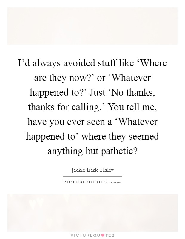 I'd always avoided stuff like 'Where are they now?' or 'Whatever happened to?' Just 'No thanks, thanks for calling.' You tell me, have you ever seen a 'Whatever happened to' where they seemed anything but pathetic? Picture Quote #1