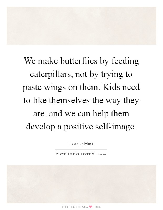 We make butterflies by feeding caterpillars, not by trying to paste wings on them. Kids need to like themselves the way they are, and we can help them develop a positive self-image Picture Quote #1