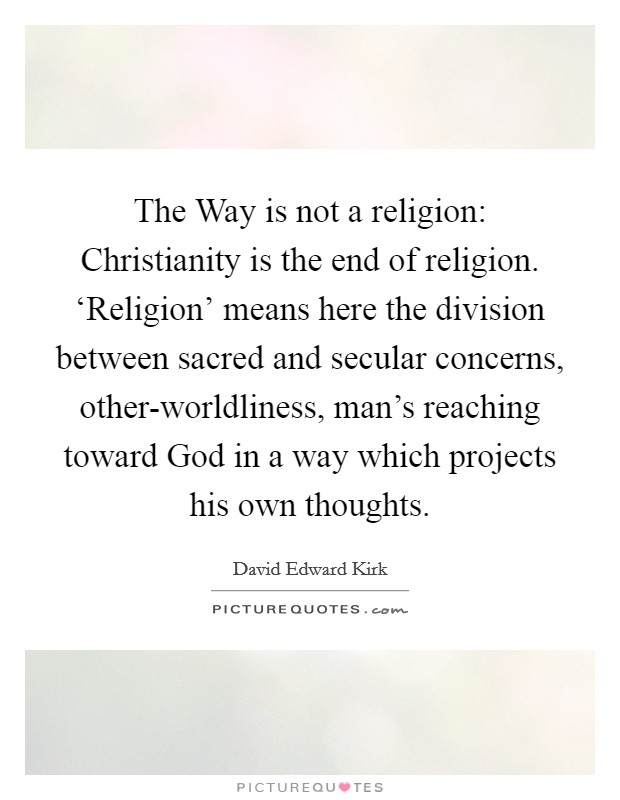 The Way is not a religion: Christianity is the end of religion. 'Religion' means here the division between sacred and secular concerns, other-worldliness, man's reaching toward God in a way which projects his own thoughts Picture Quote #1