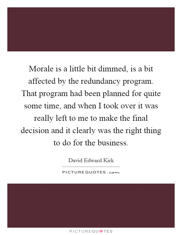 Morale is a little bit dimmed, is a bit affected by the redundancy program. That program had been planned for quite some time, and when I took over it was really left to me to make the final decision and it clearly was the right thing to do for the business Picture Quote #1