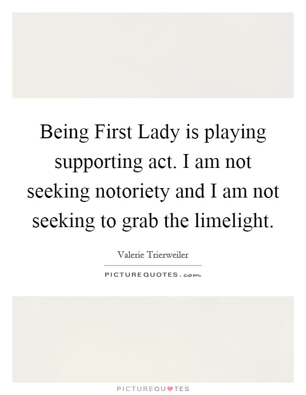 Being First Lady is playing supporting act. I am not seeking notoriety and I am not seeking to grab the limelight Picture Quote #1