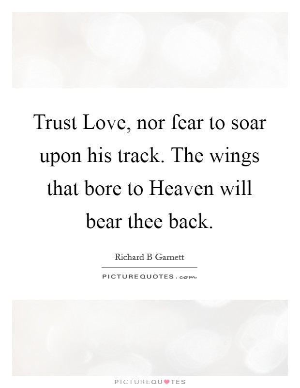 Trust Love, nor fear to soar upon his track. The wings that bore to Heaven will bear thee back Picture Quote #1