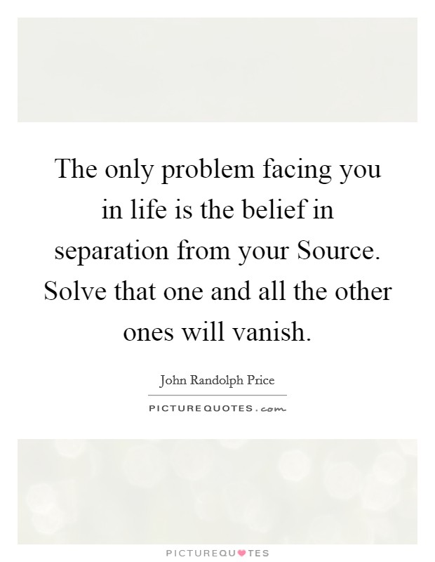 The only problem facing you in life is the belief in separation from your Source. Solve that one and all the other ones will vanish Picture Quote #1