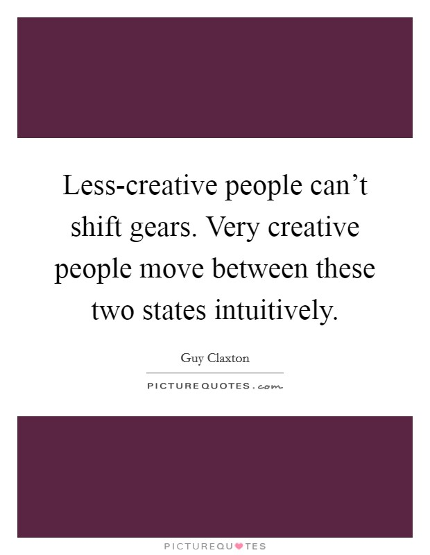 Less-creative people can't shift gears. Very creative people move between these two states intuitively Picture Quote #1